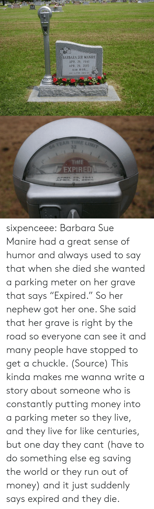 """Money, Run, and Target: BARBARA SUE MANIRE  APR. 29. 1941  APR. 29, 2005  OuR monm  HER HUMOR IES 0n   TIME LIMIT  64 YEAR  TME  EXPIRED sixpenceee: Barbara Sue Manirehad a great sense of humor and always used to say that when she died she wanted a parking meter on her grave that says """"Expired."""" So her nephew got her one. She said that her grave is right by the road so everyone can see it and many people have stopped to get a chuckle. (Source)   This kinda makes me wanna write a story about someone who is constantly putting money into a parking meter so they live, and they live for like centuries, but one day they cant (have to do something else eg saving the world or they run out of money) and it just suddenly says expired and they die."""