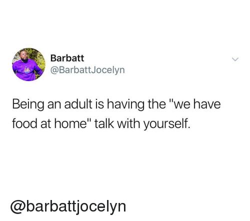 "Being an Adult, Food, and Home: Barbatt  @BarbattJocelyn  Being an adult is having the ""we have  food at home"" talk with yourself. @barbattjocelyn"