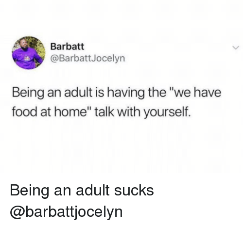 "Being an Adult, Food, and Home: Barbatt  @BarbattJocelyn  Being an adult is having the ""we have  food at home"" talk with yourself. Being an adult sucks @barbattjocelyn"