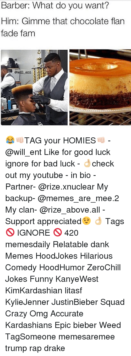 Barber, Fam, and Kardashians: Barber: What do you want?  Him: Gimme that chocolate flan  fade fam  ent 😂👊🏻TAG your HOMIES👊🏻 -@will_ent Like for good luck ignore for bad luck - 👌🏼check out my youtube - in bio - Partner- @rize.xnuclear My backup- @memes_are_mee.2 My clan- @rize_above.all - Support appreciated😉 👌🏼 Tags 🚫 IGNORE 🚫 420 memesdaily Relatable dank Memes HoodJokes Hilarious Comedy HoodHumor ZeroChill Jokes Funny KanyeWest KimKardashian litasf KylieJenner JustinBieber Squad Crazy Omg Accurate Kardashians Epic bieber Weed TagSomeone memesaremee trump rap drake