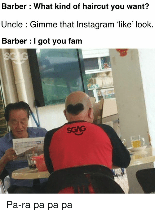 Barber, Fam, and Haircut: Barber : What kind of haircut you want?  Uncle : Gimme that Instagram 'like' look.  Barber : I got you fam Pa-ra pa pa pa