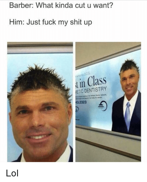 Barber, Memes, and Just Fuck My Shit Up: Barber: What kinda cut u want?  Him: Just fuck my shit up  in Class  t 2 ETIC DENTISTRY Lol