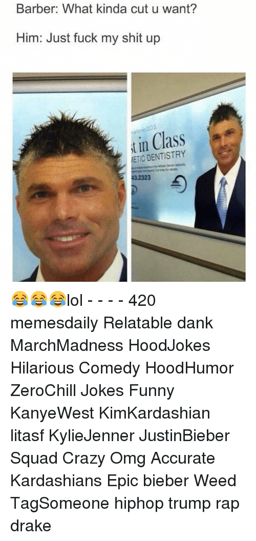 Barber, Memes, and Just Fuck My Shit Up: Barber: What kinda cut u want?  Him: Just fuck my shit up  in Class  t ETIC DENTISTRY 😂😂😂lol - - - - 420 memesdaily Relatable dank MarchMadness HoodJokes Hilarious Comedy HoodHumor ZeroChill Jokes Funny KanyeWest KimKardashian litasf KylieJenner JustinBieber Squad Crazy Omg Accurate Kardashians Epic bieber Weed TagSomeone hiphop trump rap drake