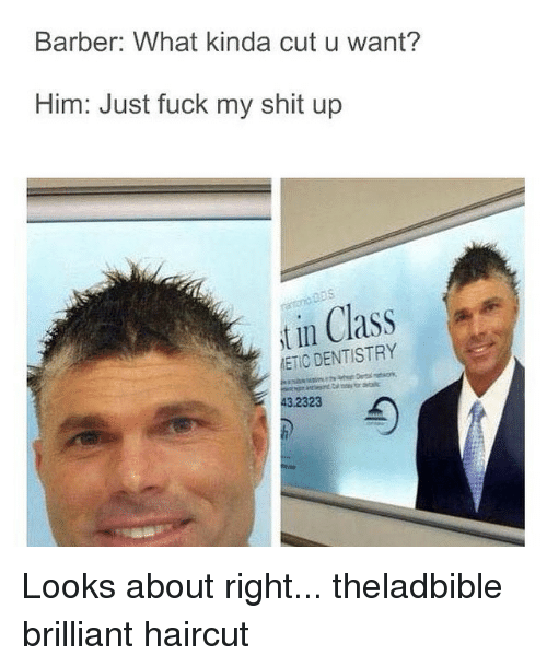 Barber, Haircut, and Memes: Barber: What kinda cut u want?  Him: Just fuck my shit up  in Class  DENTISTRY  ETIC 3.2323 Looks about right... theladbible brilliant haircut