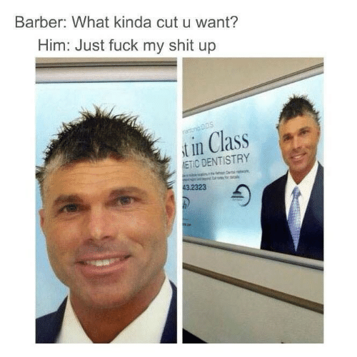 Barber, Class, and Him: Barber: What kinda cut u want?  Him: Just fuck my shit up  t in Class  ETIC DENTISTRY  23