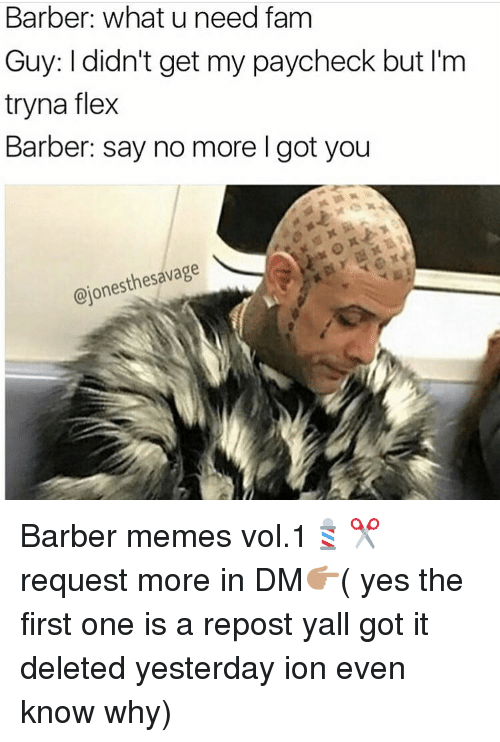 Barber, Flexing, and Memes: Barber: what u need fam  Guy: I didn't get my paycheck but I'm  tryna flex  Barber: say no more l got you  thesavage  @jones Barber memes vol.1💈✂️ request more in DM👉🏽( yes the first one is a repost yall got it deleted yesterday ion even know why)