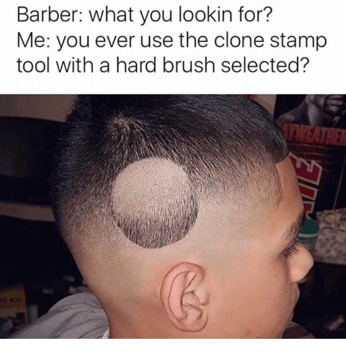 Barber, Tool, and Dank Memes: Barber: what you lookin for?  Me: you ever use the clone stamp  tool with a hard brush selected?