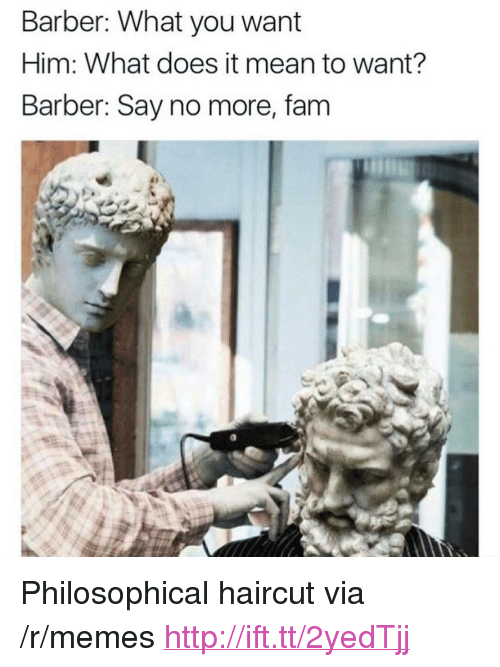 "Barber, Fam, and Haircut: Barber: What you want  Him: What does it mean to want?  Barber: Say no more, fam <p>Philosophical haircut via /r/memes <a href=""http://ift.tt/2yedTjj"">http://ift.tt/2yedTjj</a></p>"