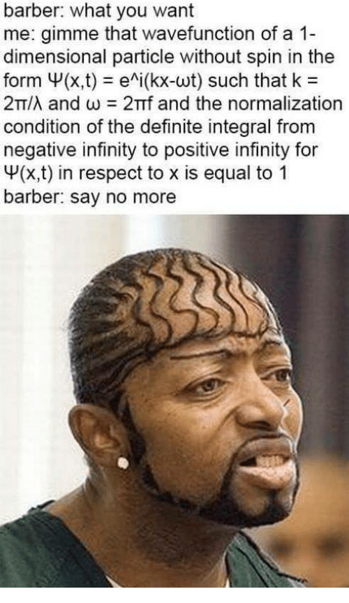 Barber, Respect, and Infinity: barber: what you want  me: gimme that wavefunction of a 1-  dimensional particle without spin in the  form Ψ(x,t)-e^i(kx-wt) such that k  2T/λ and ω 2πτ and the normalization  condition of the definite integral from  negative infinity to positive infinity for  V(x,t) in respect to x is equal to 1  barber: say no more