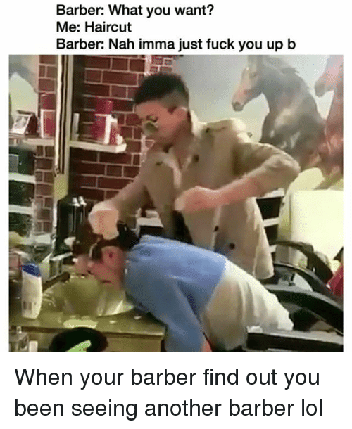 Barber, Fuck You, and Funny: Barber: What you want?  Me: Haircut  Barber: Nah imma just fuck you up b When your barber find out you been seeing another barber lol