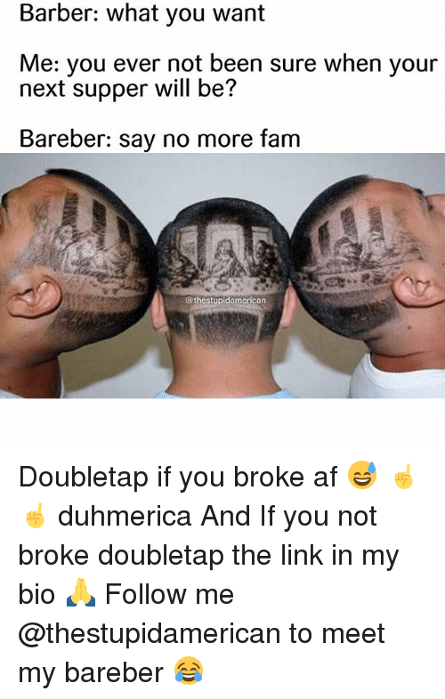 Af, Barber, and Fam: Barber: what you want  Me: you ever not been sure when your  next supper will be?  Bareber: say no more fam  @thestupidamerican Doubletap if you broke af 😅 ☝️☝️ duhmerica And If you not broke doubletap the link in my bio 🙏 Follow me @thestupidamerican to meet my bareber 😂