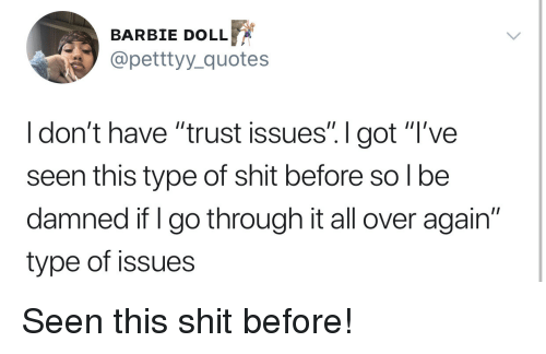 """Barbie, Shit, and Quotes: BARBIE DOLLF  @petttyy_quotes  I don't have """"trust issues"""". I got """"T've  seen this type of shit before so l be  damned if I go through it all over again""""  type of issues Seen this shit before!"""