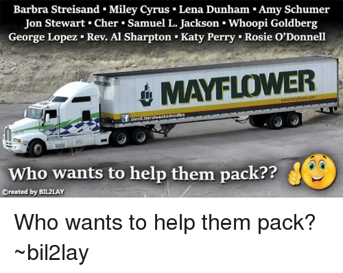Al Sharpton, Amy Schumer, and Cher: Barbra Streisand Miley cyrus Lena Dunham Amy Schumer  Jon Stewart. Cher. Samuel L. Jackson Whoopi Goldberg  George Lopez. Rev. Al Sharpton. Katy Perry Rosie O'Donnell  MAYFLOWER  .com/Liberalwackadoodles  who wants to help them pack??  Oreated by BIL2LAY Who wants to help them pack? ~bil2lay