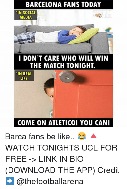 Barcelona, Be Like, and Life: BARCELONA FANS TODAY  IN SOCIAL  MEDIA  I DON'T CARE WHO WILL WIN  THE MATCH TONIGHT.  IN REAL  LIFE  COME ON ATLETICO! YOU CAN! Barca fans be like.. 😂 🔺WATCH TONIGHTS UCL FOR FREE -> LINK IN BIO (DOWNLOAD THE APP) Credit ➡️ @thefootballarena