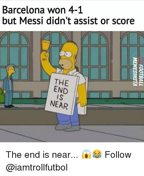 Barcelona, Memes, and Messi: Barcelona won 4-1  but Messi didn't assist or score  THE  SR  END  IS  NEAR The end is near... 😱😂 Follow @iamtrollfutbol