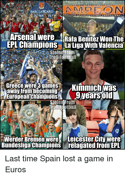 Memes, Euro, and Greece: BARCLAYCARD  MPL NS  Arsenal were Rafa BenitezwonThe  EPL Champions La LigaWith Valencia  StelenFrom  Troll Football  Greece were games AKimmich was  away from becoming  EuropeanchampionSA A 9Wearsold  Stolen From  Werder Bremen were Leicester City were  Bundesliga Champions relagated from EPL Last time Spain lost a game in Euros