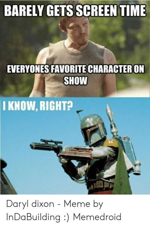Meme, Time, and Daryl Dixon: BARELY GETS SCREEN TIME  EVERYONES FAVORITE CHARACTER ON  SHOW  I KNOW, RIGHT? Daryl dixon - Meme by InDaBuilding :) Memedroid