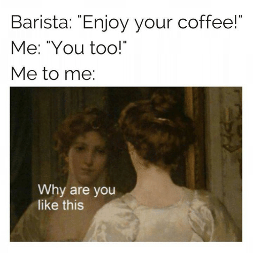 """Coffee, Classical Art, and Why Are You Like This: Barista: """"Enjoy your coffee!""""  Me: """"You too!""""  Me to me:  Why are you  like this"""