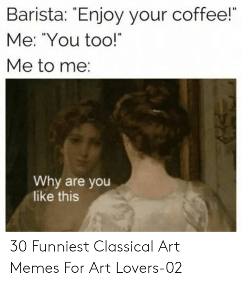 """Memes, Coffee, and Classical Art: Barista: Enjoy your coffee!  Me: """"You too!  Me to me:  Why are you  like this 30 Funniest Classical Art Memes For Art Lovers-02"""