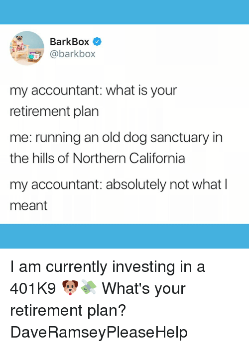 Memes, California, and What Is: BarkBox  @barkbox  my accountant: what is your  retirement plan  me: running an old dog sanctuary in  the hills of Northern California  my accountant: absolutely not what l  meant I am currently investing in a 401K9 🐶💸 What's your retirement plan? DaveRamseyPleaseHelp