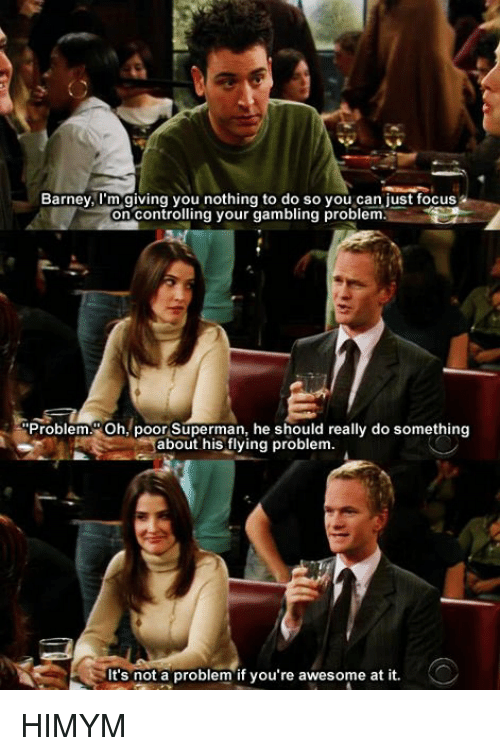 Barney, Memes, and Superman: Barney, I'm giving you nothing to do so just focus  on Contro  ng your gambling problem.  Problem. Oh, poor Superman, he should really do something  about his flying problem.  It's not a problem if you're awesome at it. HIMYM