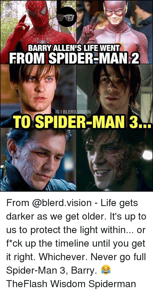 Life, Memes, and Spider: BARRY ALLEN'S LIFE WENT  FROM SPIDER-MAN 2  ON  TO SPIDER MAN 3. From @blerd.vision - Life gets darker as we get older. It's up to us to protect the light within... or f*ck up the timeline until you get it right. Whichever. Never go full Spider-Man 3, Barry. 😂 TheFlash Wisdom Spiderman