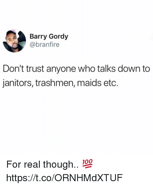 Gordy, Who, and Down: Barry Gordy  @branfire  Don't trust anyone who talks down to  janitors, trashmen, maids etc. For real though.. 💯 https://t.co/ORNHMdXTUF