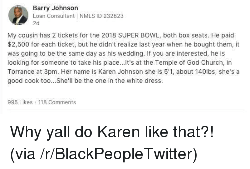 Blackpeopletwitter, Church, and God: Barry Johnson  Loan Consultant I NMLS ID 232823  2d  My cousin has 2 tickets for the 2018 SUPER BOWL, both box seats. He paid  $2,500 for each ticket, but he didn't realize last year when he bought them, it  was going to be the same day as his wedding. If you are interested, he is  looking for someone to take his place... It's at the Temple of God Church, in  Torrance at 3pm. Her name is Karen Johnson she is 5'1, about 140lbs, she's a  good cook too...She'll be the one in the white dress.  995 Likes 118 Comments <p>Why yall do Karen like that?! (via /r/BlackPeopleTwitter)</p>