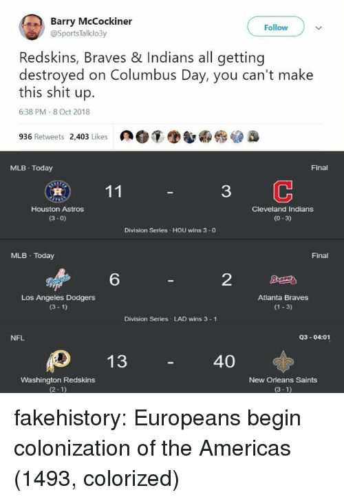 Dodgers, Mlb, and Nfl: Barry McCockiner  Follow  @SportsTalklo3y  Redskins, Braves & Indians all getting  destroyed on Columbus Day, you can't make  this shit up.  6:38 PM 8 Oct 2018  936 Retweets 2,403 Likes  MLB Today  Final  3  Houston Astros  (3- 0)  Cleveland Indians  (0-3)  Division Series HOU wins 3 -0  MLB Today  Final  6  2  Los Angeles Dodgers  (3 1)  Atlanta Braves  (1 3)  Division Series LAD wins 3 1  NFL  Q3-04:01  40  Washington Redskins  (2-1)  New Orleans Saints  (3-1) fakehistory:  Europeans begin colonization of the Americas (1493, colorized)