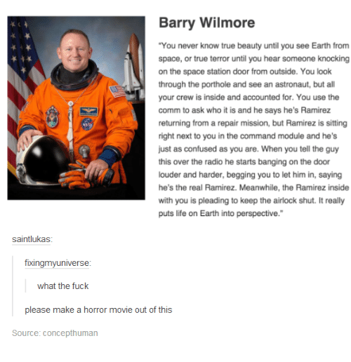 """Confused, Memes, and Radio: Barry Wilmore  """"You never know true beauty until you see Earth from  space, or true terror until you hear someone knocking  on the space station door from outside. You look  through the porthole and see an astronaut, but a  your crew is inside and accounted for. You use the  comm to ask who it is and he says he's Ramirez  returning from a repair mission, but Ramirez is sitting  right next to you in the command module and he's  just as confused as you are. When you tell the guy  this over the radio he starts banging on the door  louder and harder, begging you to let him in, saying  he's the real Ramirez. Meanwhile, the Ramirez inside  with you is pleading to keep the airlock shut. It really  puts life on Earth into perspective.""""  saintlukas  fixingmy universe  what the fuck  please make a horror movie out of this  Source: Concepthuman"""