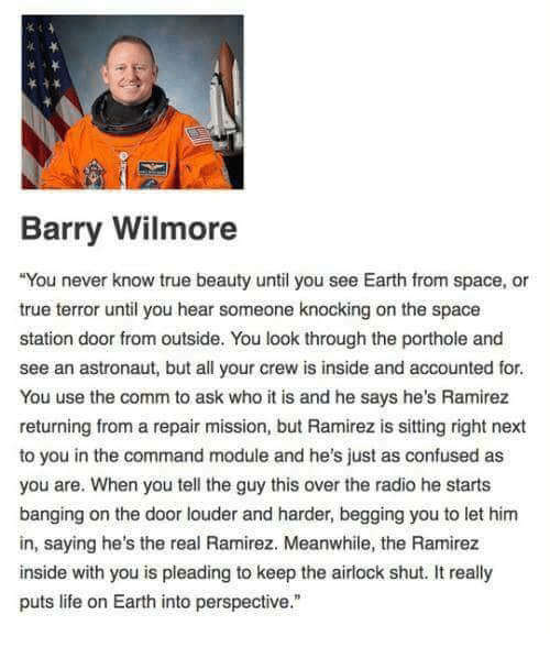 Confused, Life, and Radio: Barry Wilmore  You never know true beauty until you see Earth from space, or  true terror until you hear someone knocking on the space  station door from outside. You look through the porthole and  see an astronaut, but all your crew is inside and accounted for  You use the comm to ask who it is and he says he's Ramirez  returning from a repair mission, but Ramirez is sitting right next  to you in the command module and he's just as confused as  you are. When you tell the guy this over the radio he starts  banging on the door louder and harder, begging you to let hinm  in, saying he's the real Ramirez. Meanwhile, the Ramirez  inside with you is pleading to keep the airlock shut. It really  puts life on Earth into perspective.""