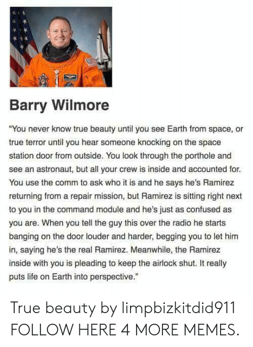 "Confused, Dank, and Life: Barry Wilmore  You never know true beauty until you see Earth from space, or  true terror until you hear someone knocking on the space  station door from outside. You look through the porthole and  see an astronaut, but all your crew is inside and accounted for  You use the comm to ask who it is and he says he's Ramirez  returning from a repair mission, but Ramirez is sitting right next  to you in the command module and he's just as confused as  you are. When you tell the guy this over the radio he starts  banging on the door louder and harder, begging you to let hinm  in, saying he's the real Ramirez. Meanwhile, the Ramirez  inside with you is pleading to keep the airlock shut. It really  puts life on Earth into perspective."" True beauty by limpbizkitdid911 FOLLOW HERE 4 MORE MEMES."