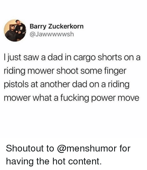 Dad, Fucking, and Funny: Barry Zuckerkorn  @Jawwwwwsh  I just saw a dad in cargo shorts on a  riding mower shoot some finger  pistols at another dad on a riding  mower what a fucking power move Shoutout to @menshumor for having the hot content.