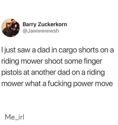 Dad, Fucking, and Saw: Barry Zuckerkorn  @Jawwwwwsh  I just saw a dad in cargo shorts on a  riding mower shoot some finger  pistols at another dad on a riding  mower what a fucking power move Me_irl