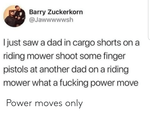 Dad, Saw, and Power: Barry Zuckerkorn  @Jawwwwwsh  I just saw a dad in cargo shorts on a  riding mower shoot some finger  pistols at another dad on a riding  mower what a fucking power move Power moves only