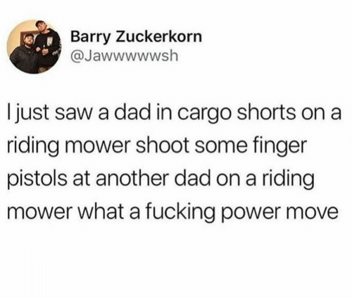 Dad, Saw, and Power: Barry Zuckerkorn  @Jawwwwwsh  I just saw a dad in cargo shorts on a  riding mower shoot some finger  pistols at another dad on a riding  mower what a fucking power move