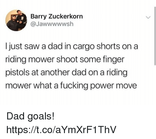 Dad, Fucking, and Funny: Barry Zuckerkorn  @Jawwwwwsh  Ijust saw a dad in cargo shorts on a  riding mower shoot some finger  pistols at another dad on a riding  mower what a fucking power move Dad goals! https://t.co/aYmXrF1ThV