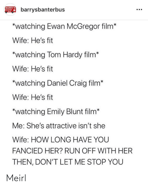Emily Blunt, Run, and Tom Hardy: BARRY'S  barrysbanterbus  BANTER  BUS  *watching Ewan McGregor film*  Wife: He's fit  *watching Tom Hardy film*  Wife: He's fit  *watching Daniel Craig film*  Wife: He's fit  *watching Emily Blunt film*  Me: She's attractive isn't she  Wife: HOW LONG HAVE YOU  FANCIED HER? RUN OFF WITH HER  THEN, DON'T LET ME STOP YOU Meirl