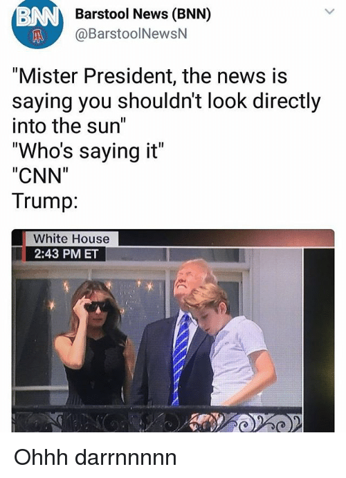 "cnn.com, Memes, and News: Barstool News (BNN)  @BarstoolNewsN  ""Mister President, the news is  saying you shouldn't look directly  into the sun""  ""Who's saying it""  ""CNN""  Trump:  White House  2:43 PM ET Ohhh darrnnnnn"