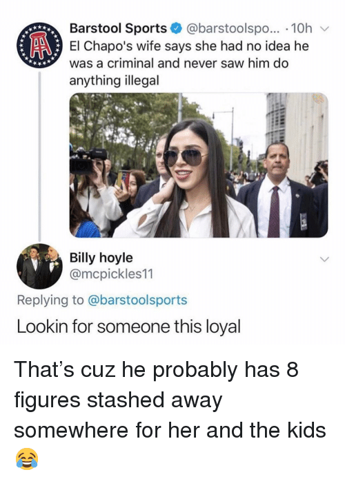 Memes, Saw, and Sports: Barstool Sports @barstoolspo... 10h v  El Chapo's wife says she had no idea he  was a criminal and never saw him do  anything illegal  Billy hoyle  @mcpickles11  Replying to @barstoolsports  Lookin for someone this loyal That's cuz he probably has 8 figures stashed away somewhere for her and the kids 😂