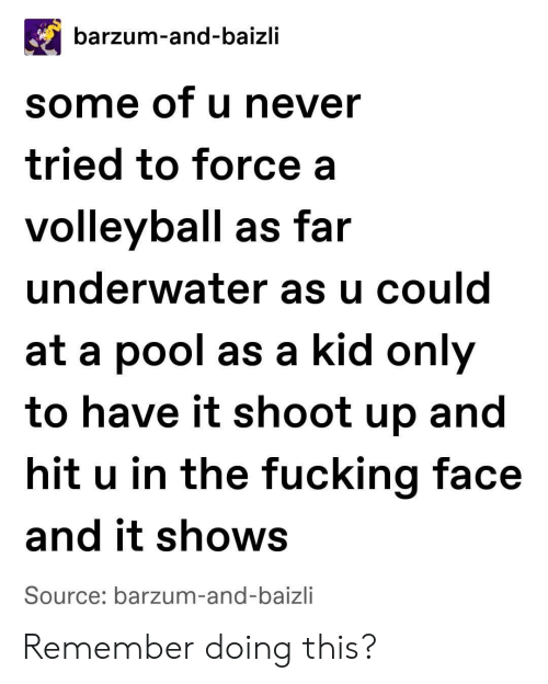 Fucking, Pool, and Volleyball: barzum-and-baizli  some of u never  tried to force a  volleyball as far  underwater as u could  at a pool as a kid only  to have it shoot up and  hit u in the fucking face  and it shows  Source: barzum-and-baizli Remember doing this?