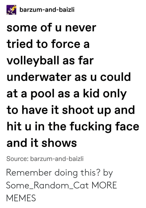 Dank, Fucking, and Memes: barzum-and-baizli  some of u never  tried to force a  volleyball as far  underwater as u could  at a pool as a kid only  to have it shoot up and  hit u in the fucking face  and it shows  Source: barzum-and-baizli Remember doing this? by Some_Random_Cat MORE MEMES