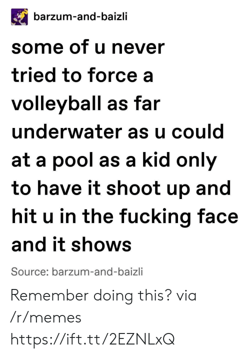 Fucking, Memes, and Pool: barzum-and-baizli  some of u never  tried to force a  volleyball as far  underwater as u could  at a pool as a kid only  to have it shoot up and  hit u in the fucking face  and it shows  Source: barzum-and-baizli Remember doing this? via /r/memes https://ift.tt/2EZNLxQ