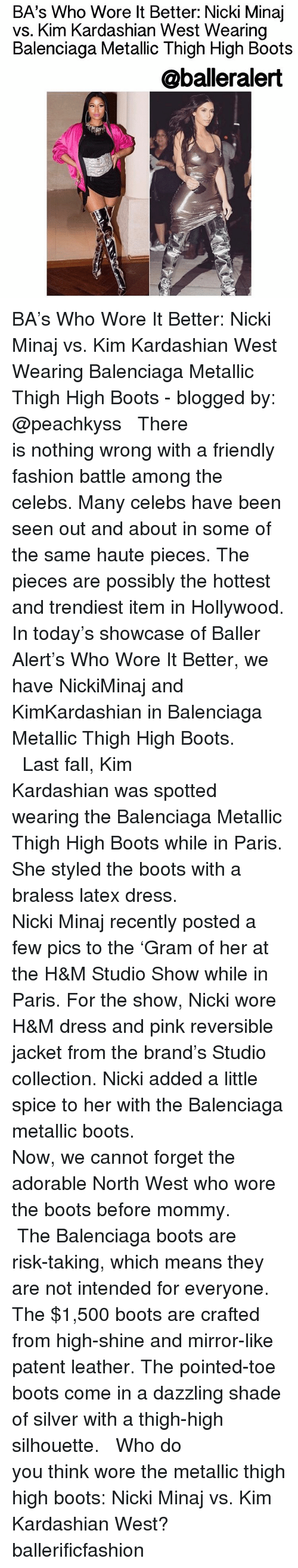 Baller Alert, Kim Kardashian, and Memes: BA's Who Wore lt Better: Nicki Minaj  vs. Kim Kardashian West Wearing  Balenciaga Metallic Thigh High Boots  @balleralert BA's Who Wore It Better: Nicki Minaj vs. Kim Kardashian West Wearing Balenciaga Metallic Thigh High Boots - blogged by: @peachkyss ⠀⠀⠀⠀⠀⠀⠀⠀⠀ ⠀⠀⠀⠀⠀⠀⠀⠀⠀ There is nothing wrong with a friendly fashion battle among the celebs. Many celebs have been seen out and about in some of the same haute pieces. The pieces are possibly the hottest and trendiest item in Hollywood. In today's showcase of Baller Alert's Who Wore It Better, we have NickiMinaj and KimKardashian in Balenciaga Metallic Thigh High Boots. ⠀⠀⠀⠀⠀⠀⠀⠀⠀ ⠀⠀⠀⠀⠀⠀⠀⠀⠀ Last fall, Kim Kardashian was spotted wearing the Balenciaga Metallic Thigh High Boots while in Paris. She styled the boots with a braless latex dress. ⠀⠀⠀⠀⠀⠀⠀⠀⠀ ⠀⠀⠀⠀⠀⠀⠀⠀⠀ Nicki Minaj recently posted a few pics to the 'Gram of her at the H&M Studio Show while in Paris. For the show, Nicki wore H&M dress and pink reversible jacket from the brand's Studio collection. Nicki added a little spice to her with the Balenciaga metallic boots. ⠀⠀⠀⠀⠀⠀⠀⠀⠀ ⠀⠀⠀⠀⠀⠀⠀⠀⠀ Now, we cannot forget the adorable North West who wore the boots before mommy. ⠀⠀⠀⠀⠀⠀⠀⠀⠀ ⠀⠀⠀⠀⠀⠀⠀⠀⠀ The Balenciaga boots are risk-taking, which means they are not intended for everyone. The $1,500 boots are crafted from high-shine and mirror-like patent leather. The pointed-toe boots come in a dazzling shade of silver with a thigh-high silhouette. ⠀⠀⠀⠀⠀⠀⠀⠀⠀ ⠀⠀⠀⠀⠀⠀⠀⠀⠀ Who do you think wore the metallic thigh high boots: Nicki Minaj vs. Kim Kardashian West? ballerificfashion