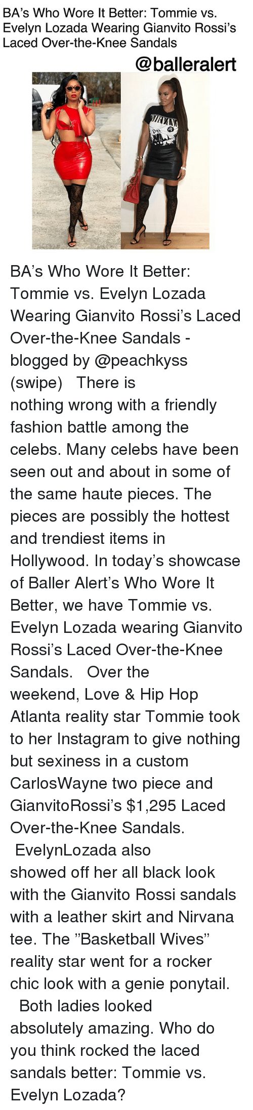 "Baller Alert, Fashion, and Instagram: BA's Who Wore lt Better: Tommie vs.  Evelyn Lozada Wearing Gianvito Rossi's  Laced Over-the-Knee Sandals  @balleralert  も: BA's Who Wore It Better: Tommie vs. Evelyn Lozada Wearing Gianvito Rossi's Laced Over-the-Knee Sandals -blogged by @peachkyss (swipe) ⠀⠀⠀⠀⠀⠀⠀ ⠀⠀⠀⠀⠀⠀⠀ There is nothing wrong with a friendly fashion battle among the celebs. Many celebs have been seen out and about in some of the same haute pieces. The pieces are possibly the hottest and trendiest items in Hollywood. In today's showcase of Baller Alert's Who Wore It Better, we have Tommie vs. Evelyn Lozada wearing Gianvito Rossi's Laced Over-the-Knee Sandals. ⠀⠀⠀⠀⠀⠀⠀ ⠀⠀⠀⠀⠀⠀⠀ Over the weekend, Love & Hip Hop Atlanta reality star Tommie took to her Instagram to give nothing but sexiness in a custom CarlosWayne two piece and GianvitoRossi's $1,295 Laced Over-the-Knee Sandals. ⠀⠀⠀⠀⠀⠀⠀ ⠀⠀⠀⠀⠀⠀⠀ EvelynLozada also showed off her all black look with the Gianvito Rossi sandals with a leather skirt and Nirvana tee. The ""Basketball Wives"" reality star went for a rocker chic look with a genie ponytail. ⠀⠀⠀⠀⠀⠀⠀ ⠀⠀⠀⠀⠀⠀⠀ Both ladies looked absolutely amazing. Who do you think rocked the laced sandals better: Tommie vs. Evelyn Lozada?"