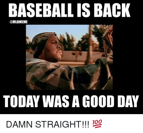 Baseball, Mlb, and Good: BASEBALL IS BACK  @MLBMEME  TODAY WAS A GOOD DAY DAMN STRAIGHT!!! 💯