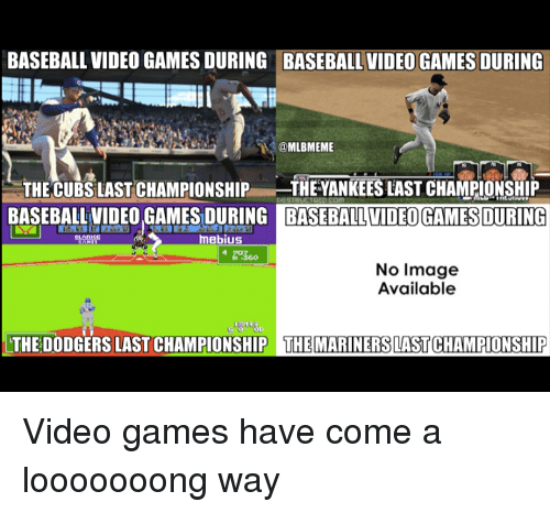 Baseball, Dodgers, and Mlb: BASEBALL VIDEO GAMESDURING BASEBALL VIDEO GAMES DURING  @MLBMEME  THE CUBS LAST CHAMPIONSHIP  THEYANKEES LAST CHAMPIONSHIP  BASEBALL VIDEO GAMES BASEBALL VIDEOGAMES DURING  mebius  No Image  Available  So  THE DODGERS LASTCHAMPIONSHIP THE MARINERS LASTCHAMPIONSHIP Video games have come a looooooong way