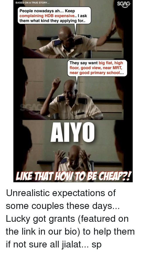 Memes, 🤖, and Coupling: BASED ON A TRUE STORY.  People nowadays ah... Keep  complaining HDB expensive.. I ask  them what kind they applying for..  They say want  big flat, high  floor, good view, near MRT,  near good primary school...  AIYO  LIKE THAT HOMITOBE CHEAP?! Unrealistic expectations of some couples these days... Lucky got grants (featured on the link in our bio) to help them if not sure all jialat... sp
