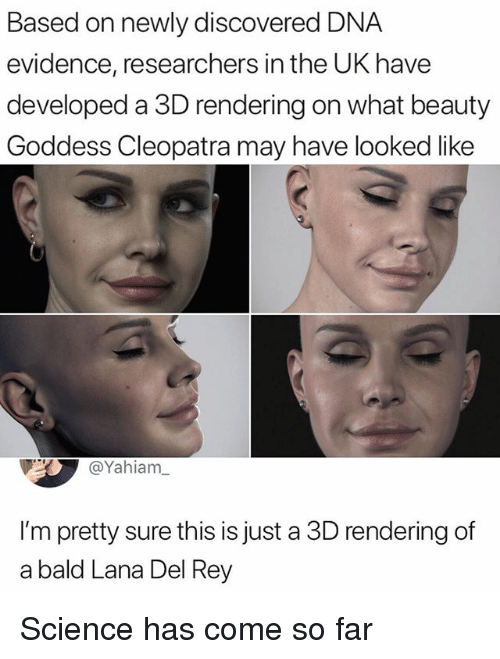 Lana Del Rey, Memes, and Rey: Based on newly discovered DNA  evidence, researchers in the UK have  developed a 3D rendering on what beauty  Goddess Cleopatra may have looked like  @Yahiam  I'm pretty sure this is just a 3D rendering of  a bald Lana Del Rey Science has come so far
