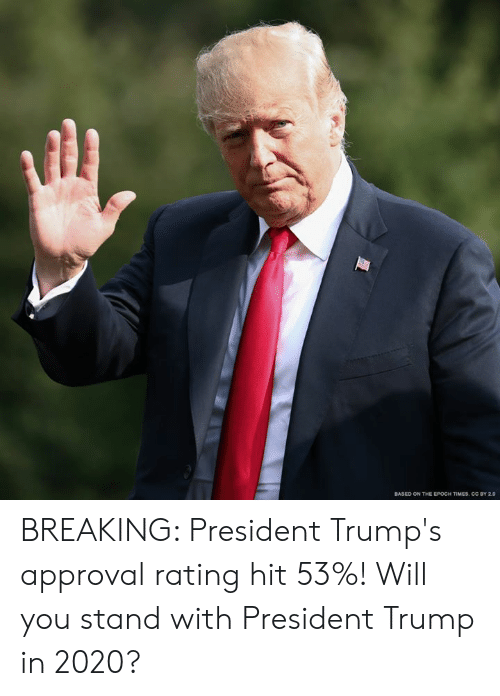 Memes, Trump, and 🤖: BASED ON THE EPOCH TIMES, CC BY 2.0 BREAKING: President Trump's approval rating hit 53%! Will you stand with President Trump in 2020?